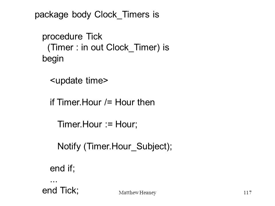 Matthew Heaney117 package body Clock_Timers is procedure Tick (Timer : in out Clock_Timer) is begin if Timer.Hour /= Hour then Timer.Hour := Hour; Notify (Timer.Hour_Subject); end if;...