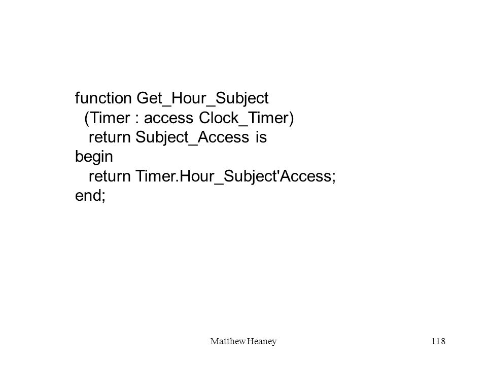 Matthew Heaney118 function Get_Hour_Subject (Timer : access Clock_Timer) return Subject_Access is begin return Timer.Hour_Subject Access; end;