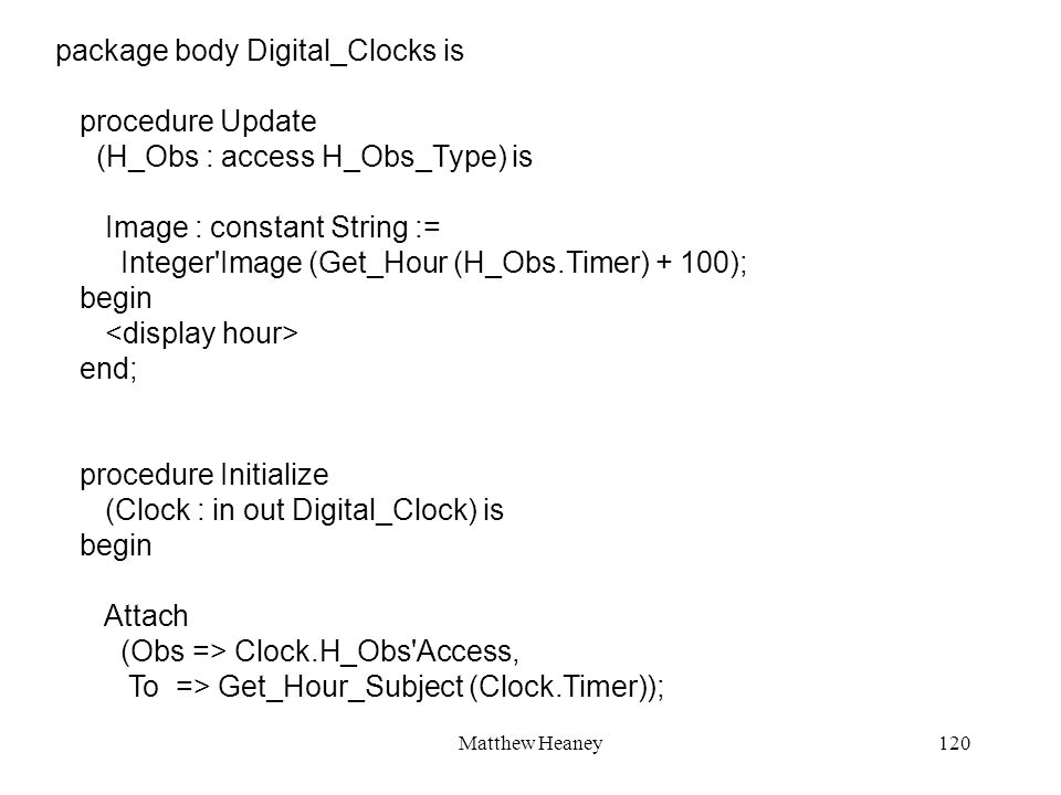 Matthew Heaney120 package body Digital_Clocks is procedure Update (H_Obs : access H_Obs_Type) is Image : constant String := Integer Image (Get_Hour (H_Obs.Timer) + 100); begin end; procedure Initialize (Clock : in out Digital_Clock) is begin Attach (Obs => Clock.H_Obs Access, To => Get_Hour_Subject (Clock.Timer));