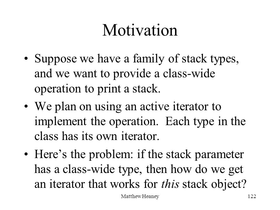 Matthew Heaney122 Motivation Suppose we have a family of stack types, and we want to provide a class-wide operation to print a stack.