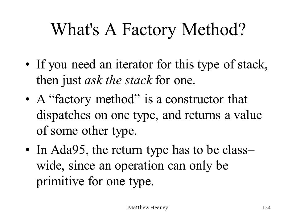 Matthew Heaney124 What's A Factory Method? If you need an iterator for this type of stack, then just ask the stack for one. A factory method is a cons