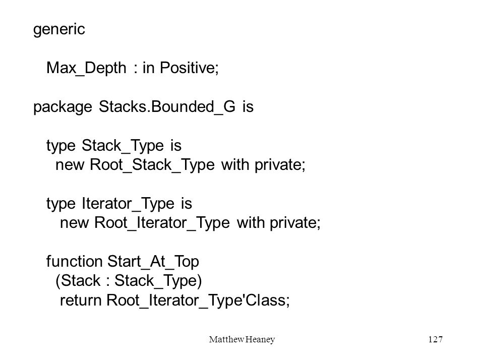 Matthew Heaney127 generic Max_Depth : in Positive; package Stacks.Bounded_G is type Stack_Type is new Root_Stack_Type with private; type Iterator_Type is new Root_Iterator_Type with private; function Start_At_Top (Stack : Stack_Type) return Root_Iterator_Type Class;