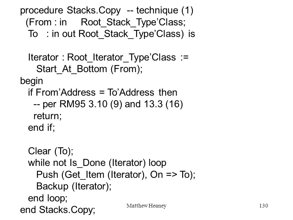 Matthew Heaney130 procedure Stacks.Copy -- technique (1) (From : in Root_Stack_TypeClass; To : in out Root_Stack_TypeClass) is Iterator : Root_Iterator_TypeClass := Start_At_Bottom (From); begin if FromAddress = ToAddress then -- per RM95 3.10 (9) and 13.3 (16) return; end if; Clear (To); while not Is_Done (Iterator) loop Push (Get_Item (Iterator), On => To); Backup (Iterator); end loop; end Stacks.Copy;