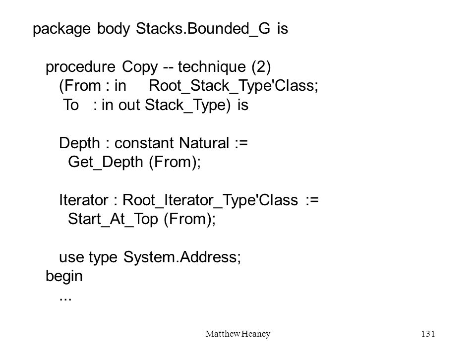 Matthew Heaney131 package body Stacks.Bounded_G is procedure Copy -- technique (2) (From : in Root_Stack_Type'Class; To : in out Stack_Type) is Depth