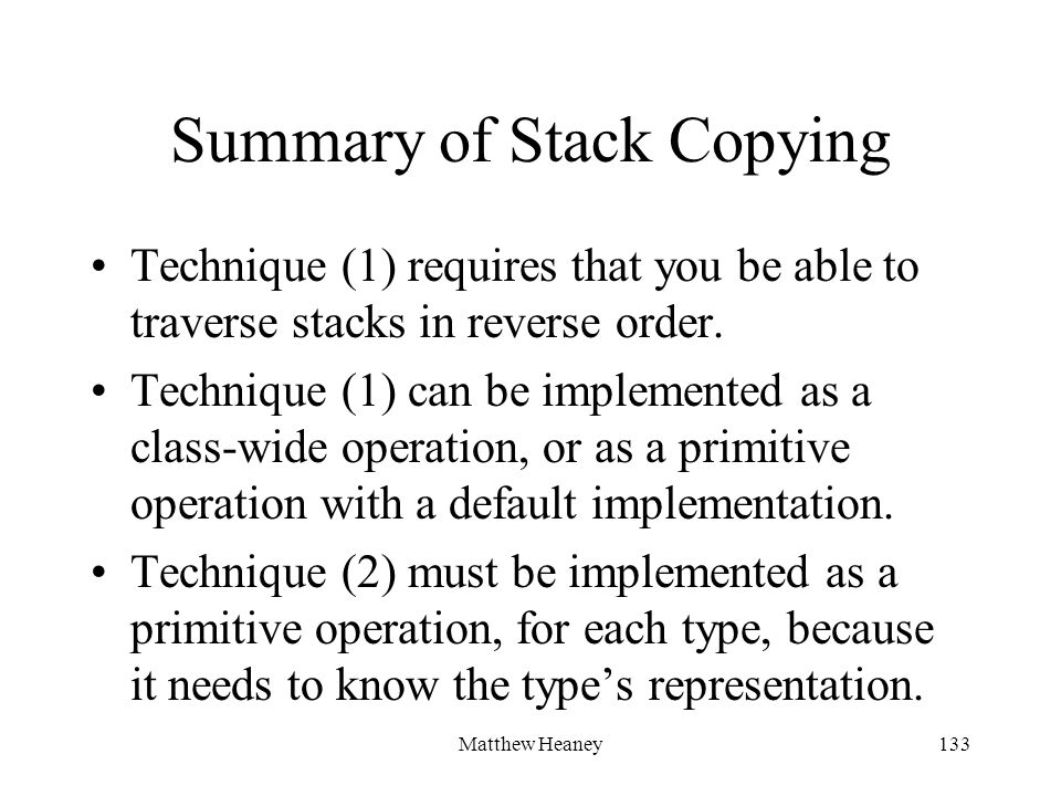 Matthew Heaney133 Summary of Stack Copying Technique (1) requires that you be able to traverse stacks in reverse order. Technique (1) can be implement