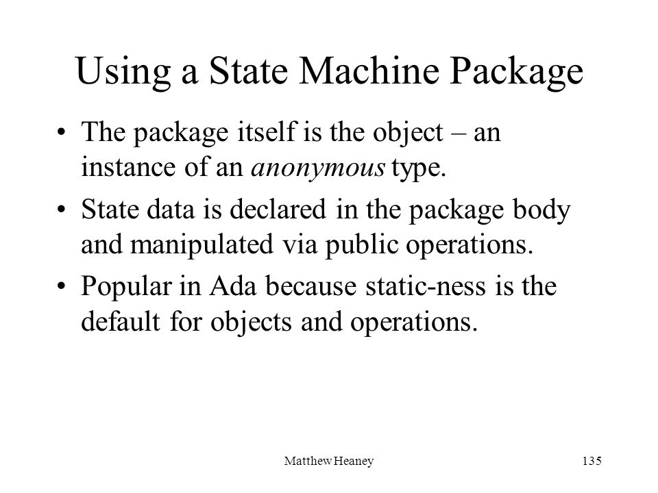 Matthew Heaney135 Using a State Machine Package The package itself is the object – an instance of an anonymous type. State data is declared in the pac