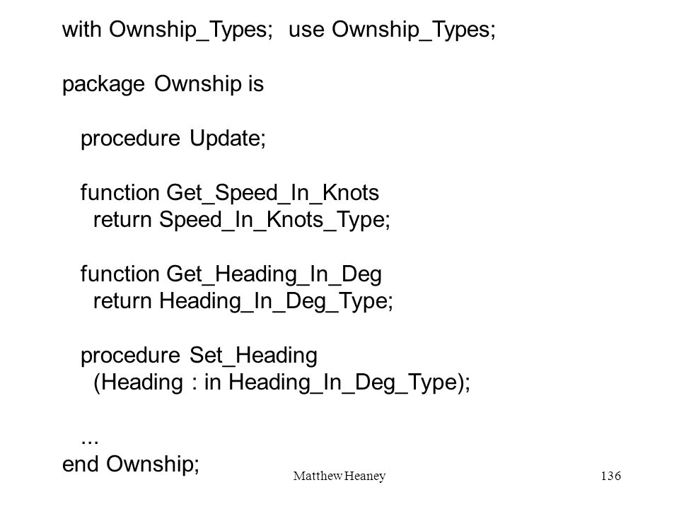 Matthew Heaney136 with Ownship_Types; use Ownship_Types; package Ownship is procedure Update; function Get_Speed_In_Knots return Speed_In_Knots_Type;