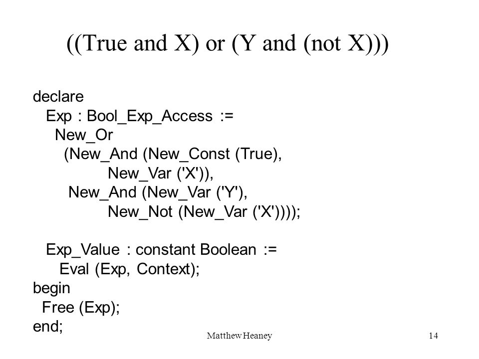 Matthew Heaney14 ((True and X) or (Y and (not X))) declare Exp : Bool_Exp_Access := New_Or (New_And (New_Const (True), New_Var ( X )), New_And (New_Var ( Y ), New_Not (New_Var ( X )))); Exp_Value : constant Boolean := Eval (Exp, Context); begin Free (Exp); end;