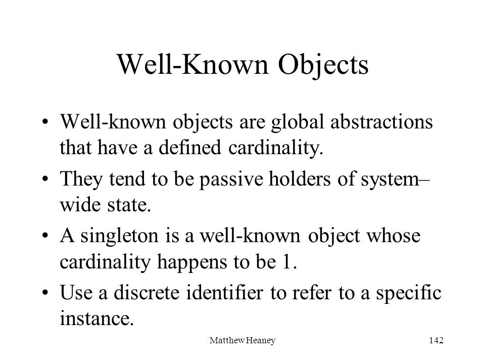 Matthew Heaney142 Well-Known Objects Well-known objects are global abstractions that have a defined cardinality.