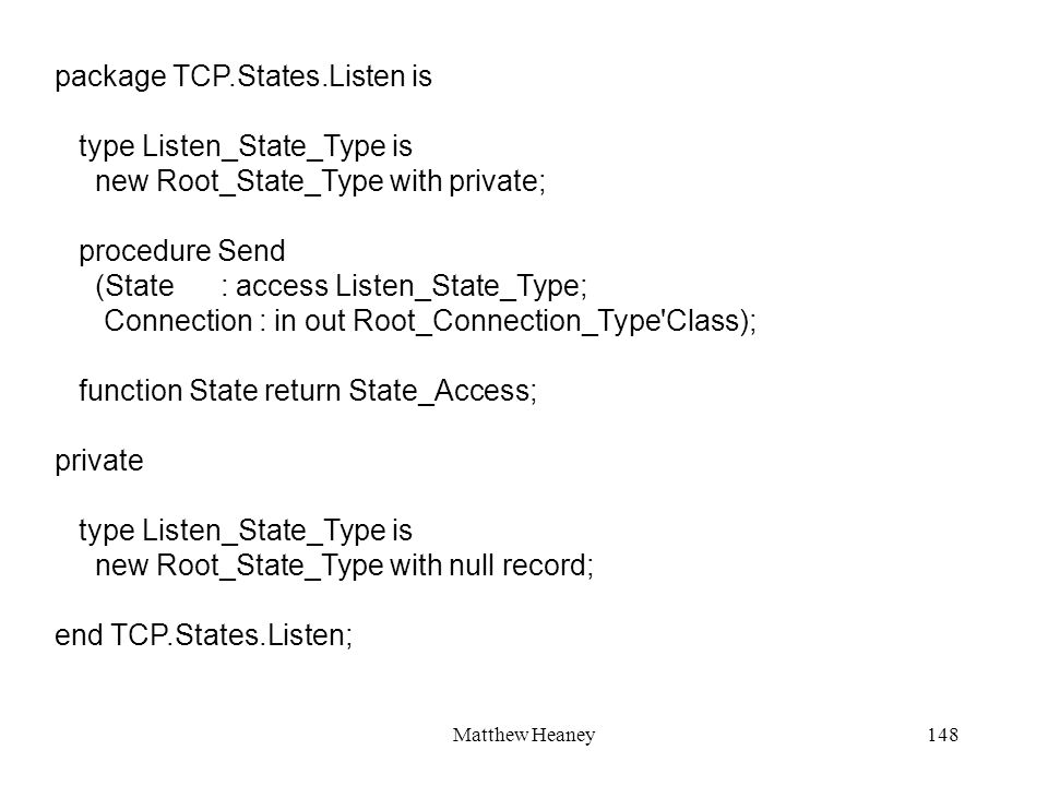 Matthew Heaney148 package TCP.States.Listen is type Listen_State_Type is new Root_State_Type with private; procedure Send (State : access Listen_State