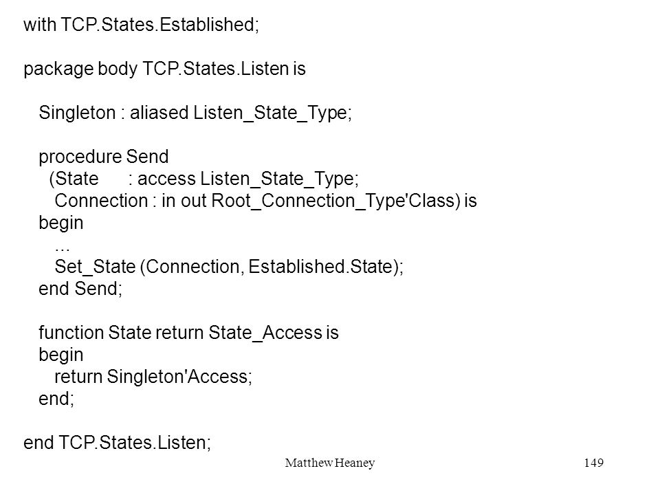 Matthew Heaney149 with TCP.States.Established; package body TCP.States.Listen is Singleton : aliased Listen_State_Type; procedure Send (State : access