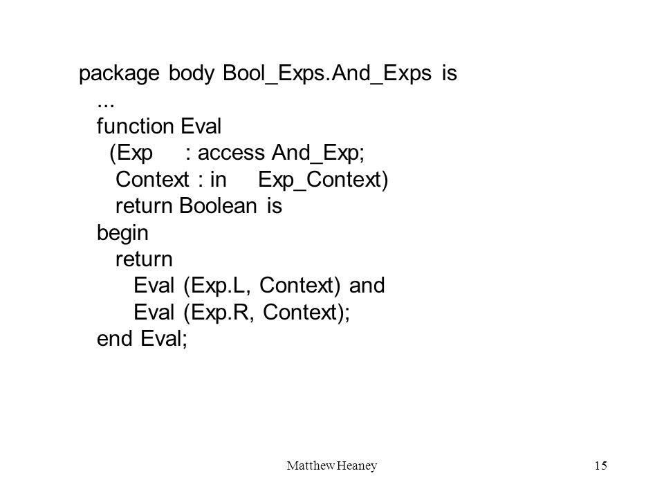Matthew Heaney15 package body Bool_Exps.And_Exps is... function Eval (Exp : access And_Exp; Context : in Exp_Context) return Boolean is begin return E