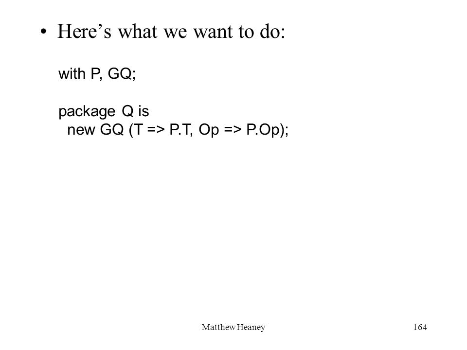 Matthew Heaney164 Heres what we want to do: with P, GQ; package Q is new GQ (T => P.T, Op => P.Op);