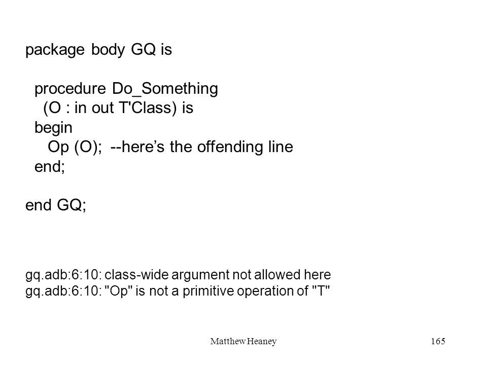 Matthew Heaney165 package body GQ is procedure Do_Something (O : in out T'Class) is begin Op (O); --heres the offending line end; end GQ; gq.adb:6:10: