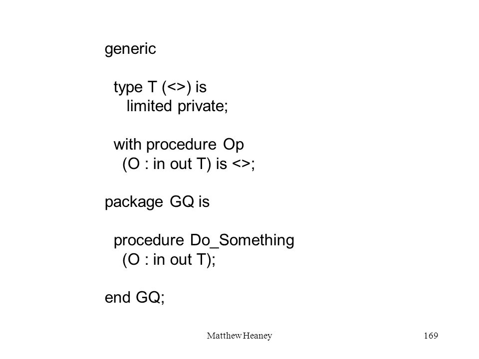 Matthew Heaney169 generic type T (<>) is limited private; with procedure Op (O : in out T) is <>; package GQ is procedure Do_Something (O : in out T); end GQ;