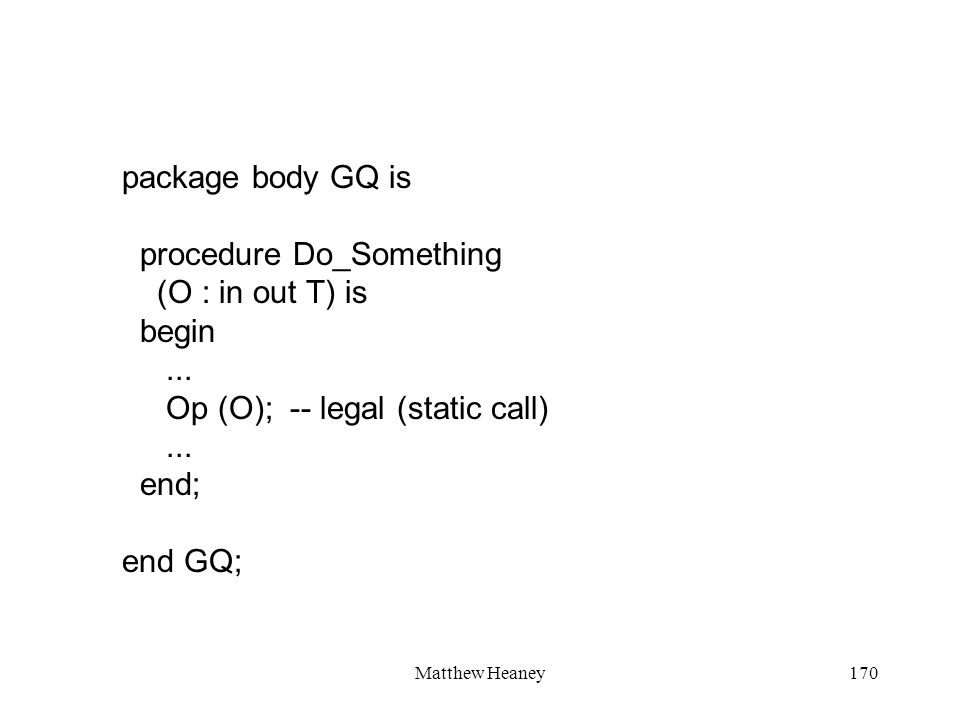Matthew Heaney170 package body GQ is procedure Do_Something (O : in out T) is begin... Op (O); -- legal (static call)... end; end GQ;