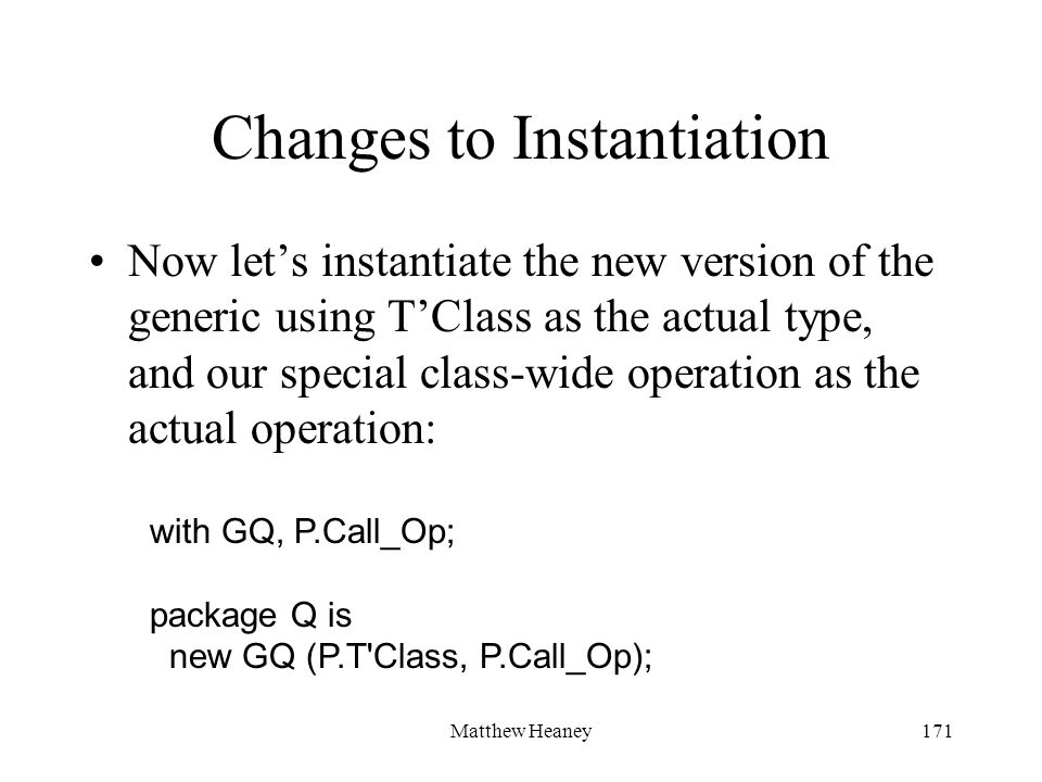 Matthew Heaney171 Changes to Instantiation Now lets instantiate the new version of the generic using TClass as the actual type, and our special class-
