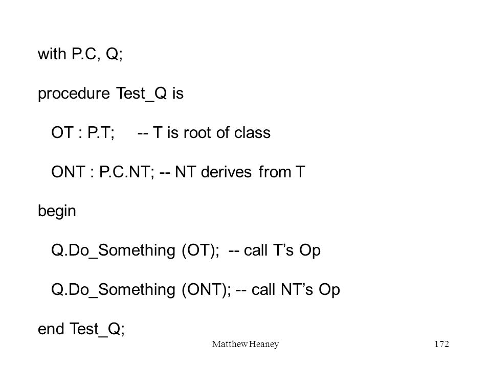 Matthew Heaney172 with P.C, Q; procedure Test_Q is OT : P.T; -- T is root of class ONT : P.C.NT; -- NT derives from T begin Q.Do_Something (OT); -- call Ts Op Q.Do_Something (ONT); -- call NTs Op end Test_Q;