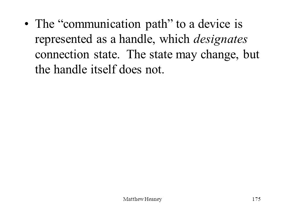 Matthew Heaney175 The communication path to a device is represented as a handle, which designates connection state. The state may change, but the hand