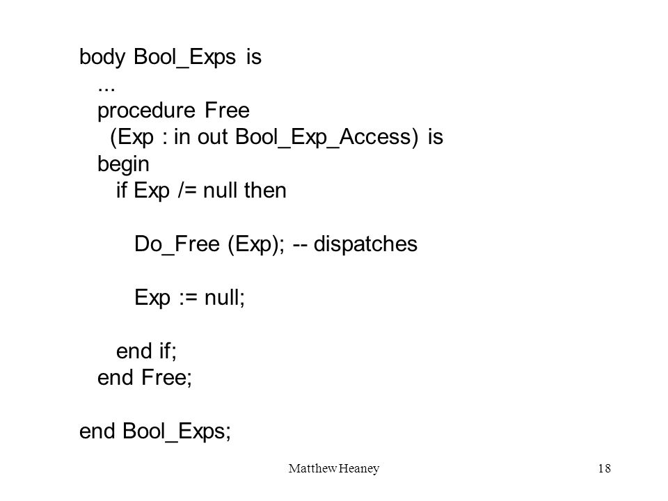Matthew Heaney18 body Bool_Exps is... procedure Free (Exp : in out Bool_Exp_Access) is begin if Exp /= null then Do_Free (Exp); -- dispatches Exp := n