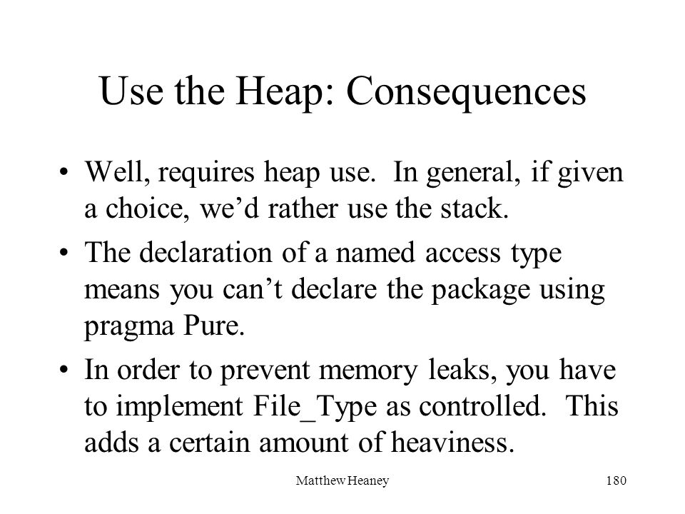Matthew Heaney180 Use the Heap: Consequences Well, requires heap use.
