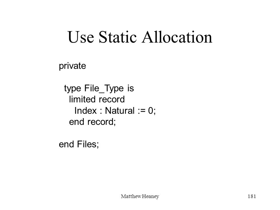 Matthew Heaney181 Use Static Allocation private type File_Type is limited record Index : Natural := 0; end record; end Files;
