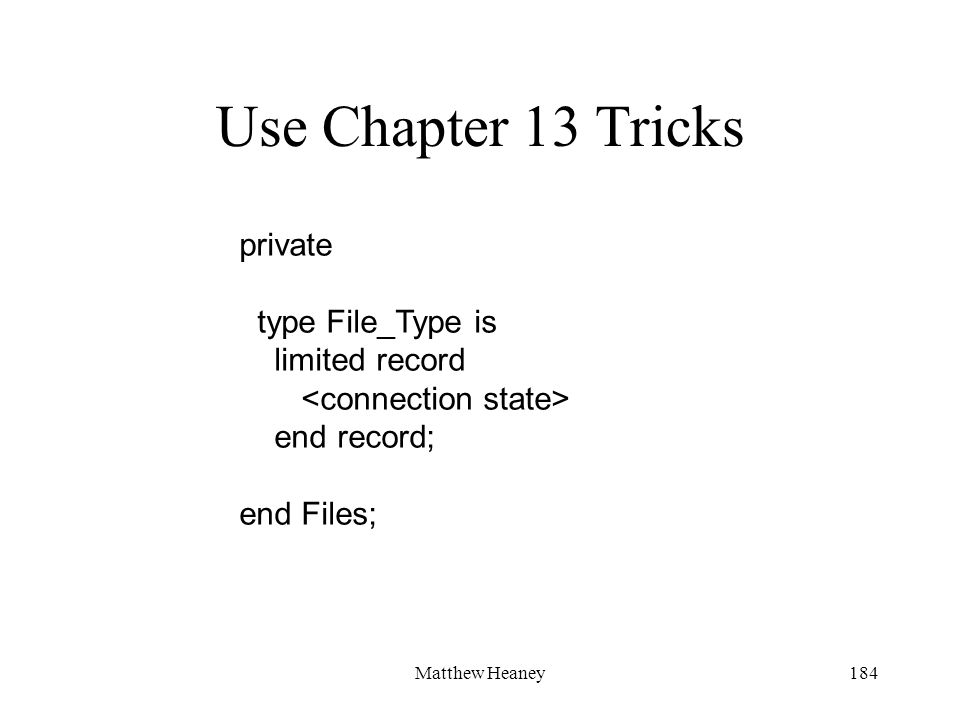 Matthew Heaney184 Use Chapter 13 Tricks private type File_Type is limited record end record; end Files;