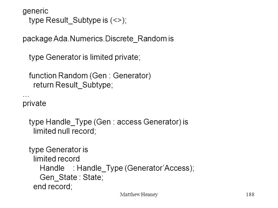 Matthew Heaney188 generic type Result_Subtype is (<>); package Ada.Numerics.Discrete_Random is type Generator is limited private; function Random (Gen