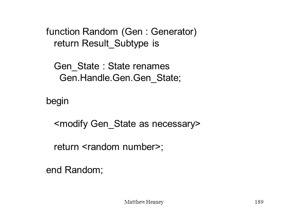 Matthew Heaney189 function Random (Gen : Generator) return Result_Subtype is Gen_State : State renames Gen.Handle.Gen.Gen_State; begin return ; end Ra