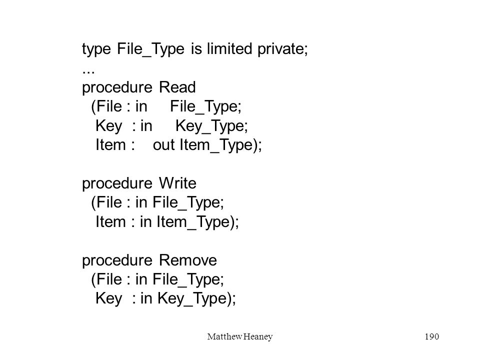 Matthew Heaney190 type File_Type is limited private;... procedure Read (File : in File_Type; Key : in Key_Type; Item : out Item_Type); procedure Write