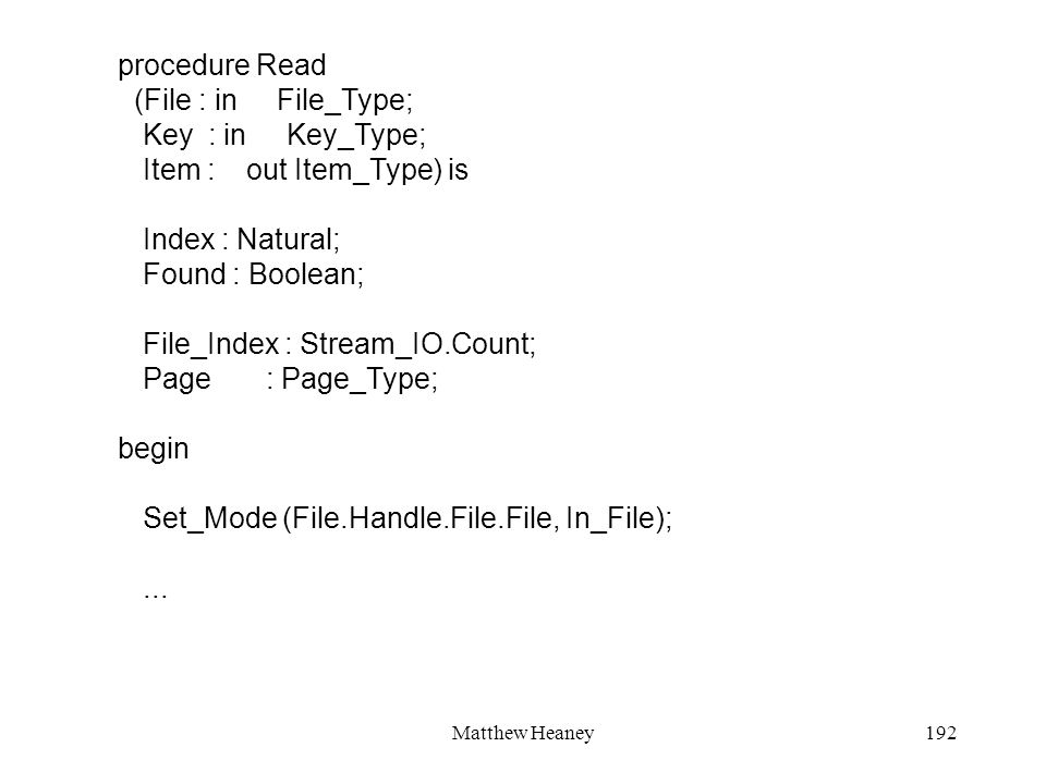 Matthew Heaney192 procedure Read (File : in File_Type; Key : in Key_Type; Item : out Item_Type) is Index : Natural; Found : Boolean; File_Index : Stream_IO.Count; Page : Page_Type; begin Set_Mode (File.Handle.File.File, In_File);...