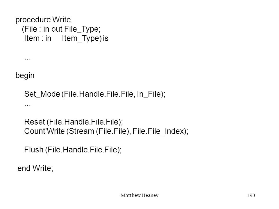 Matthew Heaney193 procedure Write (File : in out File_Type; Item : in Item_Type) is... begin Set_Mode (File.Handle.File.File, In_File);... Reset (File