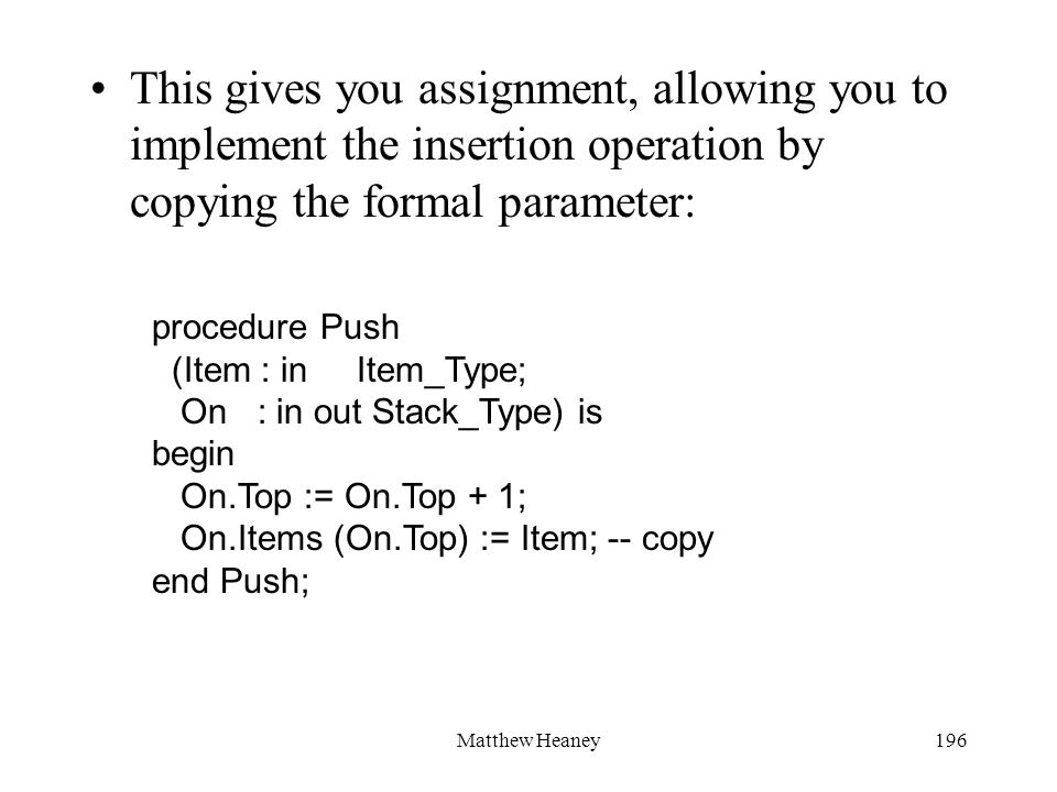 Matthew Heaney196 This gives you assignment, allowing you to implement the insertion operation by copying the formal parameter: procedure Push (Item : in Item_Type; On : in out Stack_Type) is begin On.Top := On.Top + 1; On.Items (On.Top) := Item; -- copy end Push;