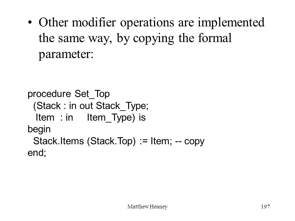Matthew Heaney197 Other modifier operations are implemented the same way, by copying the formal parameter: procedure Set_Top (Stack : in out Stack_Typ
