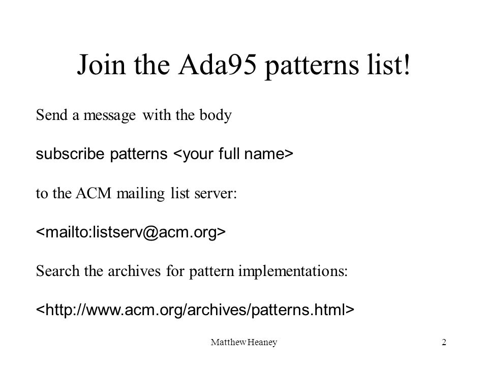Matthew Heaney2 Send a message with the body subscribe patterns to the ACM mailing list server: Search the archives for pattern implementations: Join the Ada95 patterns list!