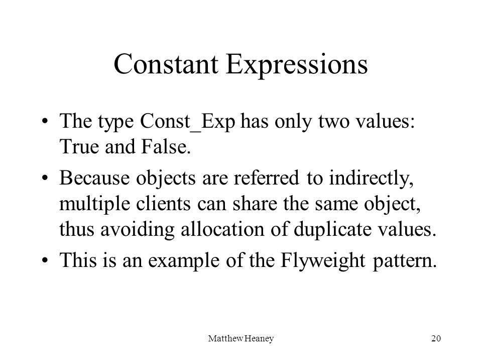Matthew Heaney20 Constant Expressions The type Const_Exp has only two values: True and False. Because objects are referred to indirectly, multiple cli