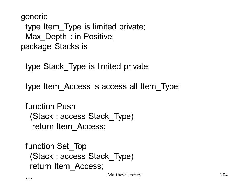 Matthew Heaney204 generic type Item_Type is limited private; Max_Depth : in Positive; package Stacks is type Stack_Type is limited private; type Item_