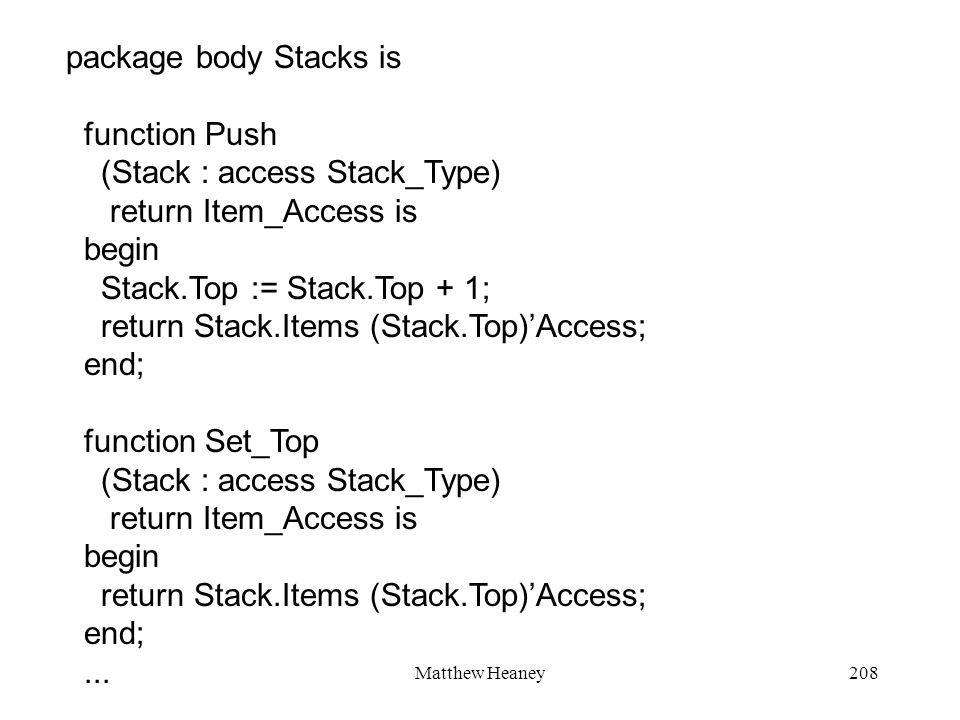 Matthew Heaney208 package body Stacks is function Push (Stack : access Stack_Type) return Item_Access is begin Stack.Top := Stack.Top + 1; return Stac