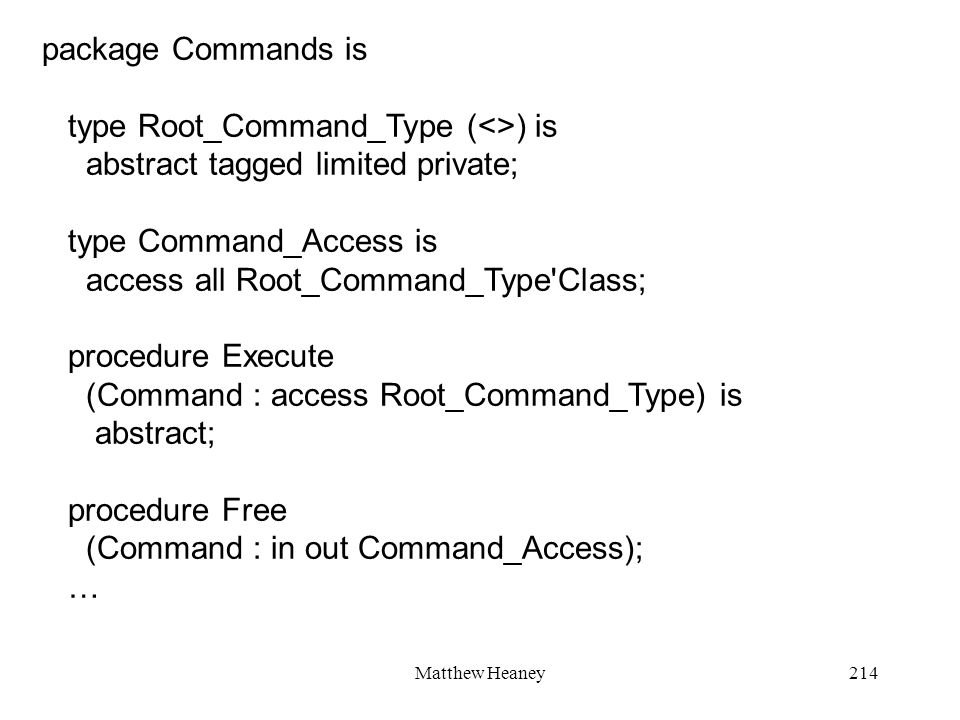Matthew Heaney214 package Commands is type Root_Command_Type (<>) is abstract tagged limited private; type Command_Access is access all Root_Command_Type Class; procedure Execute (Command : access Root_Command_Type) is abstract; procedure Free (Command : in out Command_Access); …