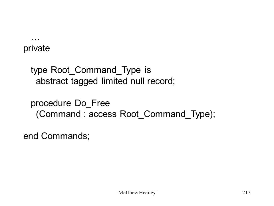Matthew Heaney215 … private type Root_Command_Type is abstract tagged limited null record; procedure Do_Free (Command : access Root_Command_Type); end
