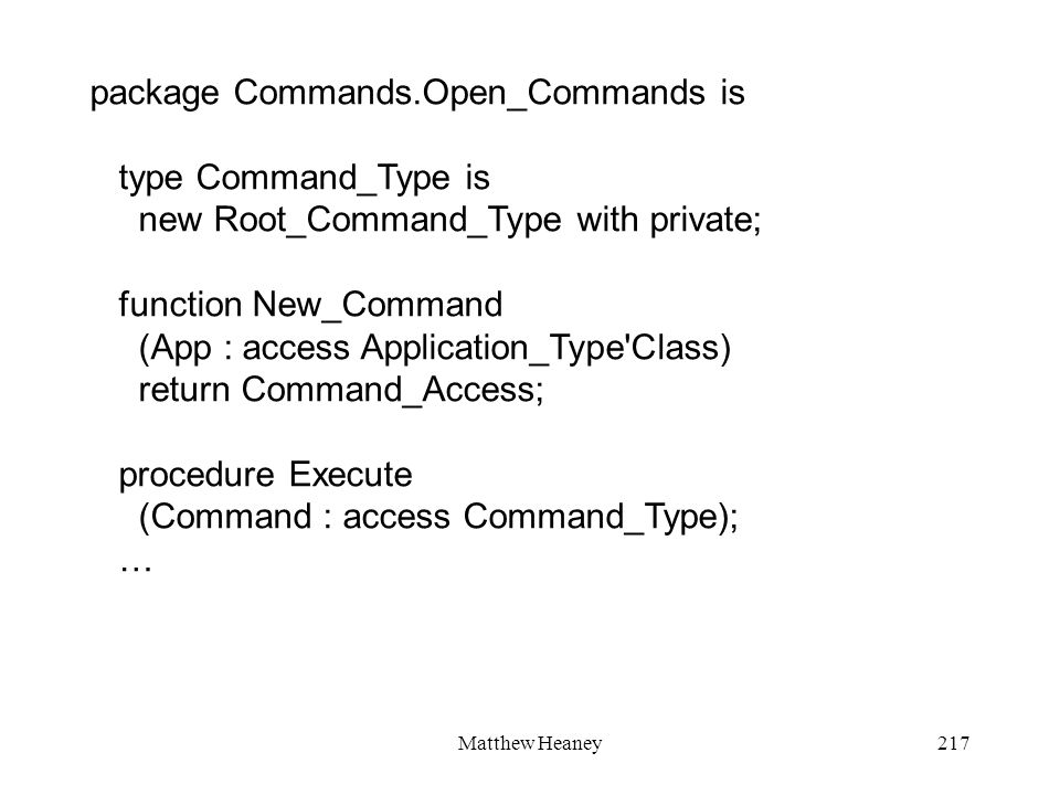 Matthew Heaney217 package Commands.Open_Commands is type Command_Type is new Root_Command_Type with private; function New_Command (App : access Application_Type Class) return Command_Access; procedure Execute (Command : access Command_Type); …