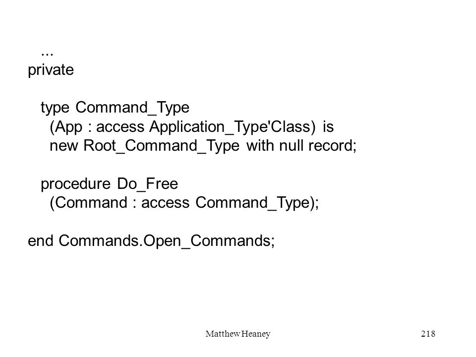 Matthew Heaney218... private type Command_Type (App : access Application_Type'Class) is new Root_Command_Type with null record; procedure Do_Free (Com