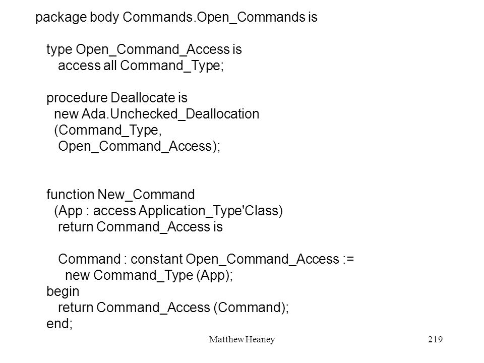 Matthew Heaney219 package body Commands.Open_Commands is type Open_Command_Access is access all Command_Type; procedure Deallocate is new Ada.Unchecke