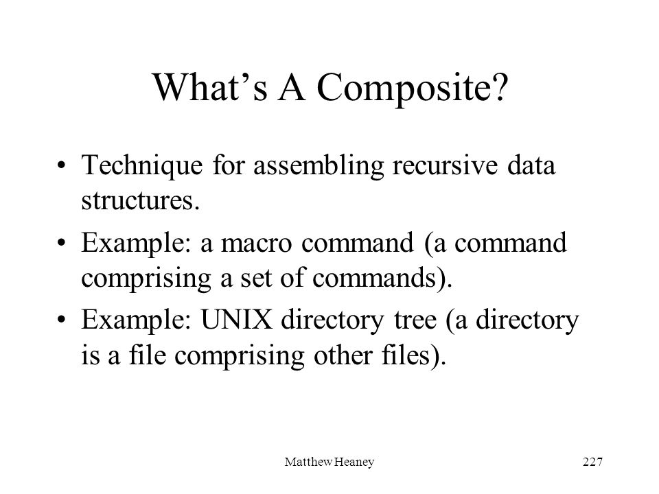 Matthew Heaney227 Whats A Composite? Technique for assembling recursive data structures. Example: a macro command (a command comprising a set of comma