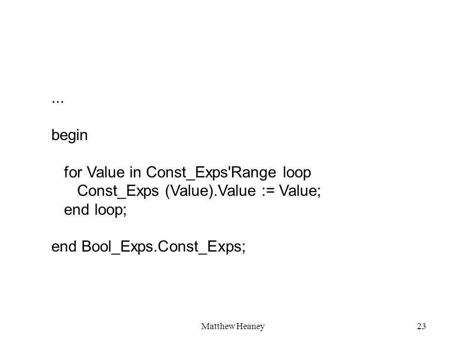 Matthew Heaney23... begin for Value in Const_Exps'Range loop Const_Exps (Value).Value := Value; end loop; end Bool_Exps.Const_Exps;