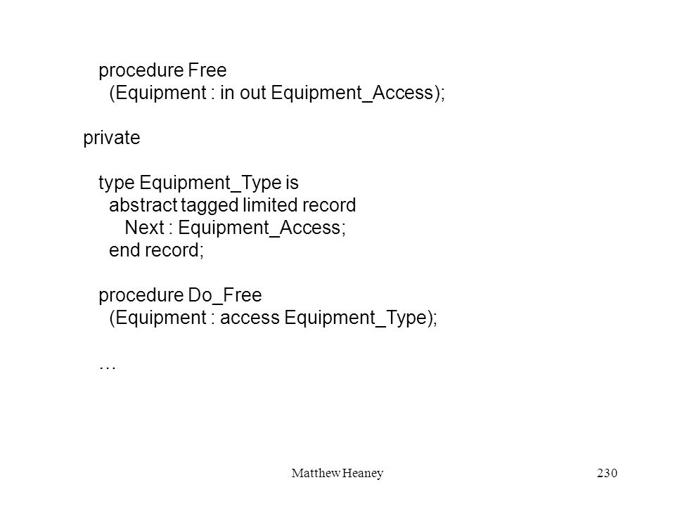 Matthew Heaney230 procedure Free (Equipment : in out Equipment_Access); private type Equipment_Type is abstract tagged limited record Next : Equipment