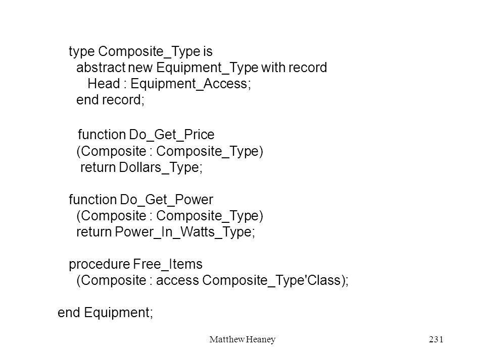 Matthew Heaney231 type Composite_Type is abstract new Equipment_Type with record Head : Equipment_Access; end record; function Do_Get_Price (Composite : Composite_Type) return Dollars_Type; function Do_Get_Power (Composite : Composite_Type) return Power_In_Watts_Type; procedure Free_Items (Composite : access Composite_Type Class); end Equipment;
