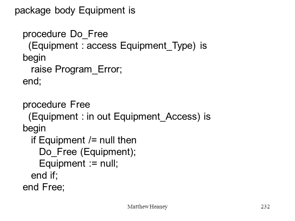 Matthew Heaney232 package body Equipment is procedure Do_Free (Equipment : access Equipment_Type) is begin raise Program_Error; end; procedure Free (Equipment : in out Equipment_Access) is begin if Equipment /= null then Do_Free (Equipment); Equipment := null; end if; end Free;