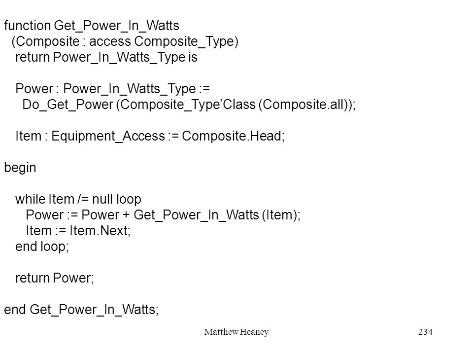 Matthew Heaney234 function Get_Power_In_Watts (Composite : access Composite_Type) return Power_In_Watts_Type is Power : Power_In_Watts_Type := Do_Get_Power (Composite_TypeClass (Composite.all)); Item : Equipment_Access := Composite.Head; begin while Item /= null loop Power := Power + Get_Power_In_Watts (Item); Item := Item.Next; end loop; return Power; end Get_Power_In_Watts;