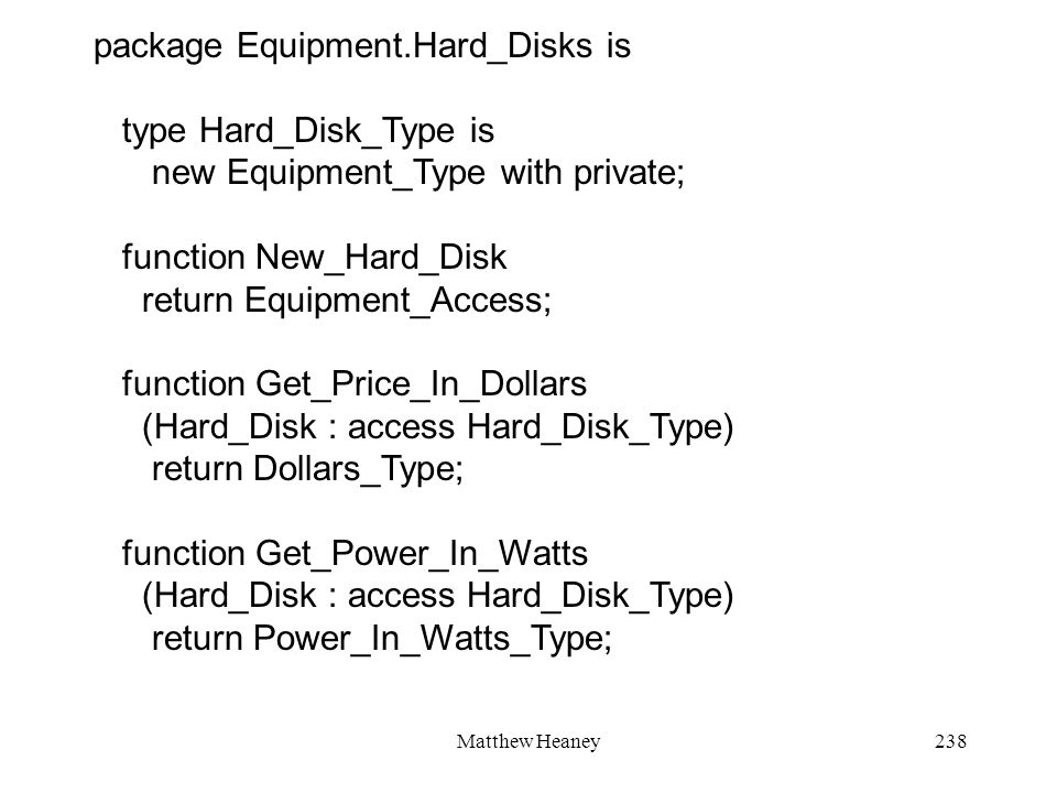 Matthew Heaney238 package Equipment.Hard_Disks is type Hard_Disk_Type is new Equipment_Type with private; function New_Hard_Disk return Equipment_Acce